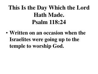 This Is the Day Which the Lord Hath Made. Psalm 118:24
