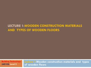 Lecture 1: Wooden construction materials and  types of wooden floors
