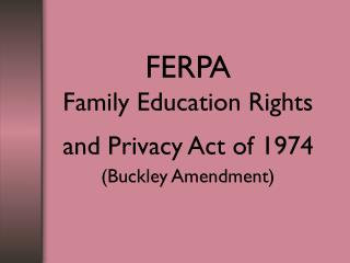 FERPA Family Education Rights and Privacy Act of 1974 (Buckley Amendment)