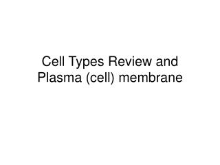 Cell Types Review and Plasma (cell) membrane