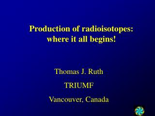 Production of radioisotopes:  where it all begins!