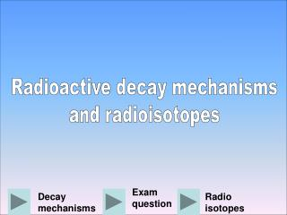 Radioactive decay mechanisms and radioisotopes