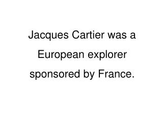 Jacques Cartier was a  European explorer  sponsored by France.