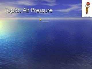 Topic: Air Pressure