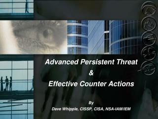 Advanced Persistent Threat & Effective Counter Actions By Dave Whipple, CISSP, CISA, NSA-IAM/IEM