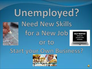 Unemployed? Need New Skills for  a New Job  or to  Start  your  Own  Business ?