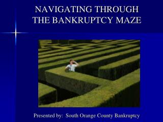 NAVIGATING THROUGH THE BANKRUPTCY MAZE Presented by:  South Orange County Bankruptcy