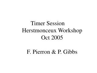 Timer Session Herstmonceux Workshop Oct 2005 F. Pierron & P. Gibbs