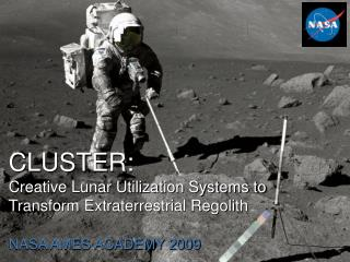 CLUSTER: Creative Lunar Utilization Systems to Transform Extraterrestrial Regolith
