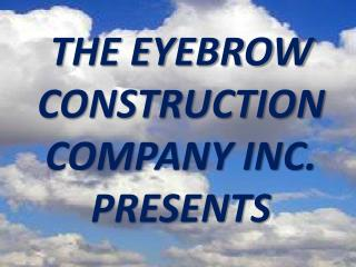 THE EYEBROW CONSTRUCTION COMPANY INC. PRESENTS