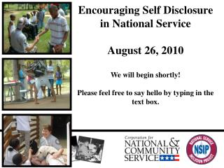 Encouraging Self Disclosure in National Service August 26, 2010 We will begin shortly!  Please feel free to say hello by