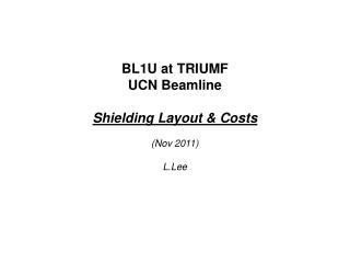 BL1U at TRIUMF UCN Beamline  Shielding Layout & Costs (Nov 2011) L.Lee