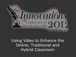 Using Video to Enhance the Online, Traditional and Hybrid Classroom