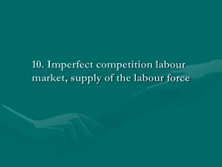 10. Imperfect competition labour market, supply of the labour force