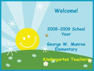 Welcome! 2008-2009 School Year George W. Munroe Elementary Kindergarten Teachers