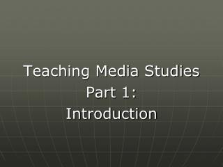 Teaching Media Studies  Part 1:  Introduction