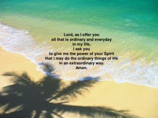 Lord, as I offer you all that is ordinary and everyday in my life, I ask you