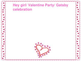 Hey girl/ Valentine Party/ Gatsby 	celebration