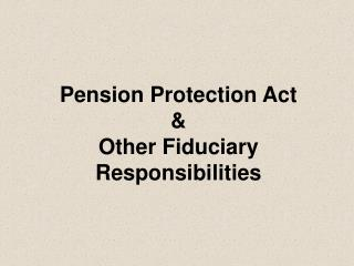 Pension Protection Act & Other Fiduciary Responsibilities