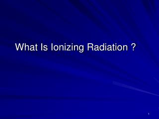 What Is Ionizing Radiation ?