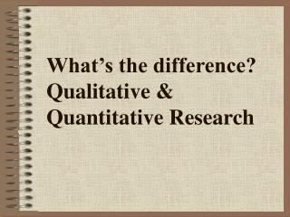 What's the difference? Qualitative & Quantitative Research
