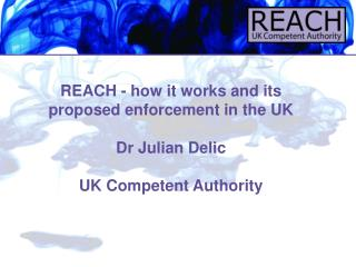 REACH - how it works and its proposed enforcement in the UK Dr Julian Delic UK Competent Authority