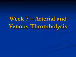Week 7 – Arterial and Venous Thrombolysis