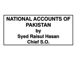 NATIONAL ACCOUNTS OF PAKISTAN by Syed Raisul Hasan Chief S.O.