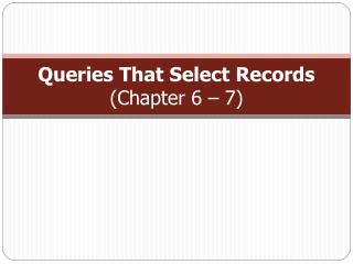 Queries That Select  Records (Chapter 6 – 7)