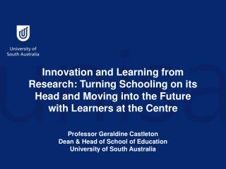 Professor Geraldine Castleton Dean & Head of School of Education University of South Australia