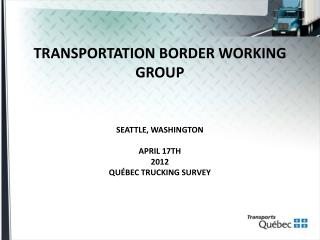 TRANSPORTATION BORDER WORKING GROUP SEATTLE, WASHINGTON APRIL 17TH 2012 QUÉBEC TRUCKING SURVEY