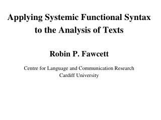 Applying Systemic Functional Syntax  to the Analysis of Texts  Robin P. Fawcett  Centre for Language and Communication R