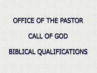 OFFICE OF THE PASTOR CALL OF GOD BIBLICAL QUALIFICATIONS