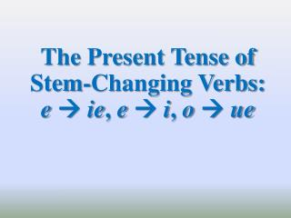 The  Present Tense of Stem-Changing Verbs:   e   ie ,  e    i ,  o    ue