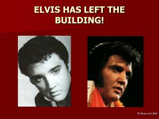 ELVIS HAS LEFT THE BUILDING!