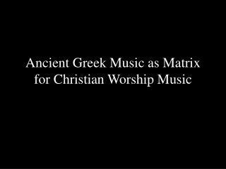 PPT - Ancient Greek Music as Matrix for Christian Worship Music