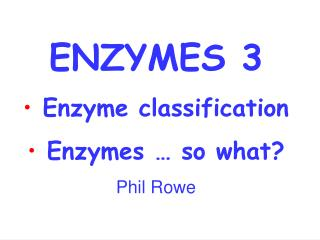 ENZYMES 3  Enzyme classification  Enzymes … so what? Phil Rowe