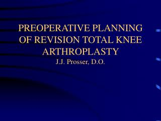 PREOPERATIVE PLANNING OF REVISION TOTAL KNEE ARTHROPLASTY  J.J. Prosser, D.O.