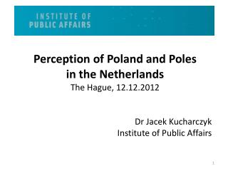 Perception of Poland and Poles  in  the  Netherlands The Hague, 12.12.2012 Dr Jacek Kucharczyk