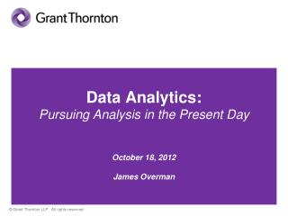 Data Analytics:  Pursuing Analysis in the Present Day October 18, 2012 James Overman