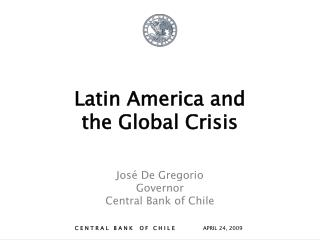 Latin America and  the Global Crisis José De Gregorio Governor Central Bank of Chile