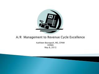 A/R  Management to Revenue Cycle Excellence Kathleen Bourgault, MS, CPAM VHIMA May 8, 2013