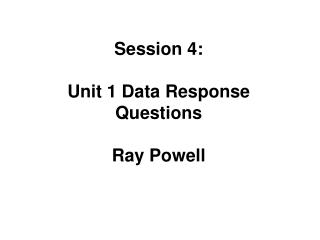 Session 4: Unit 1 Data Response Questions Ray Powell