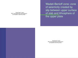 Wadati-Benioff zone: zone of seismicity created by slip between upper surface of slab and lithosphere of the upper plate