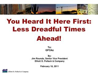 To: GFOAz By: Jim Rounds, Senior Vice President Elliott D. Pollack & Company February 18, 2011