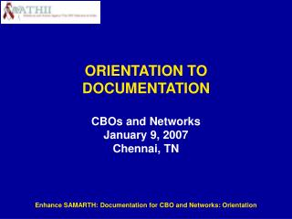 ORIENTATION TO DOCUMENTATION CBOs and Networks January 9, 2007 Chennai, TN