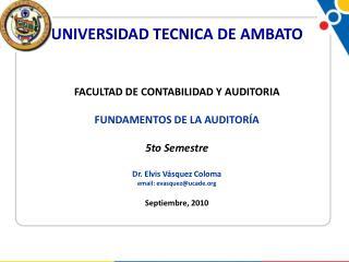 UNIVERSIDAD TECNICA DE AMBATO FACULTAD DE CONTABILIDAD Y AUDITORIA FUNDAMENTOS DE LA AUDITORÍA 5to Semestre Dr. Elvis Vá