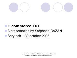 E-commerce 101 A presentation by Stéphane BAZAN Berytech – 30 october 2006