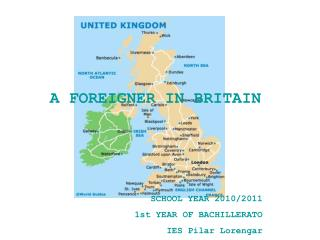 A FOREIGNER IN BRITAIN SCHOOL YEAR 2010/2011 1st YEAR OF BACHILLERATO IES Pilar Lorengar