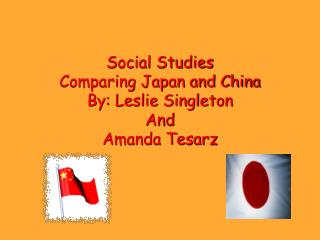 Social Studies Comparing Japan and China By: Leslie Singleton And Amanda Tesarz